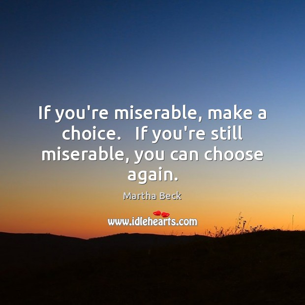 Image, If you're miserable, make a choice.   If you're still miserable, you can choose again.