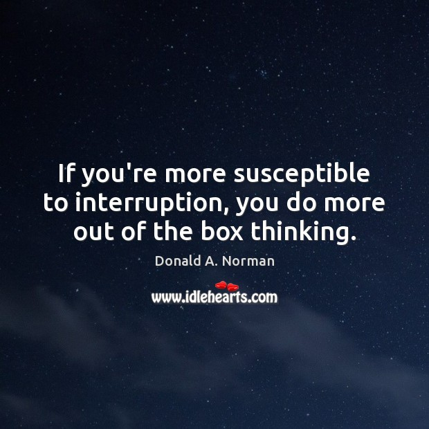 If you're more susceptible to interruption, you do more out of the box thinking. Image