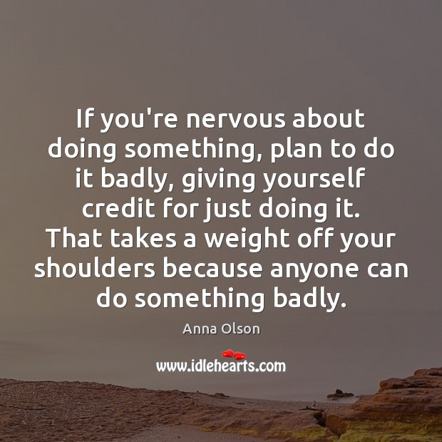 If you're nervous about doing something, plan to do it badly, giving Anna Olson Picture Quote