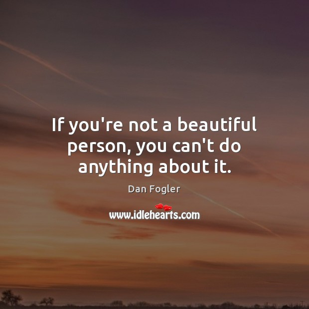 Image, If you're not a beautiful person, you can't do anything about it.