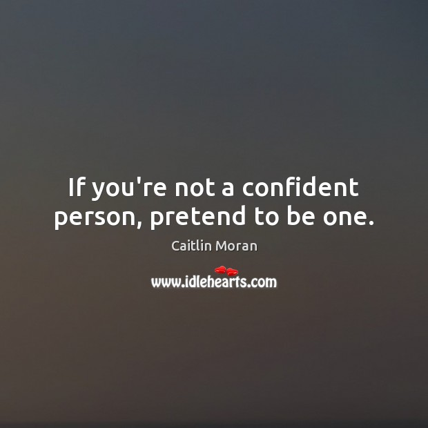 If you're not a confident person, pretend to be one. Caitlin Moran Picture Quote
