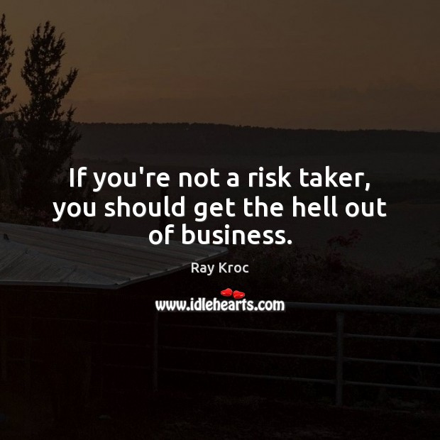 If you're not a risk taker, you should get the hell out of business. Ray Kroc Picture Quote