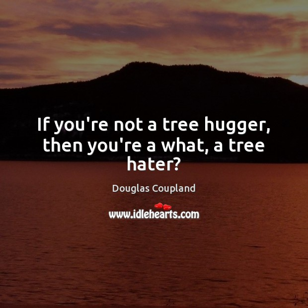 Image, If you're not a tree hugger, then you're a what, a tree hater?