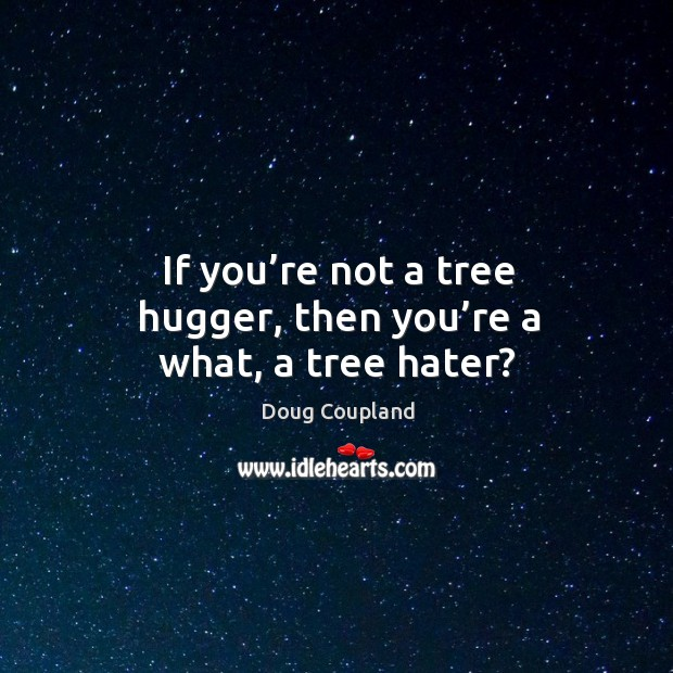 If you're not a tree hugger, then you're a what, a tree hater? Image