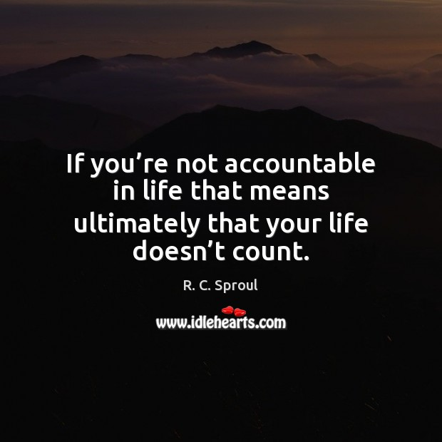 If you're not accountable in life that means ultimately that your life doesn't count. Image