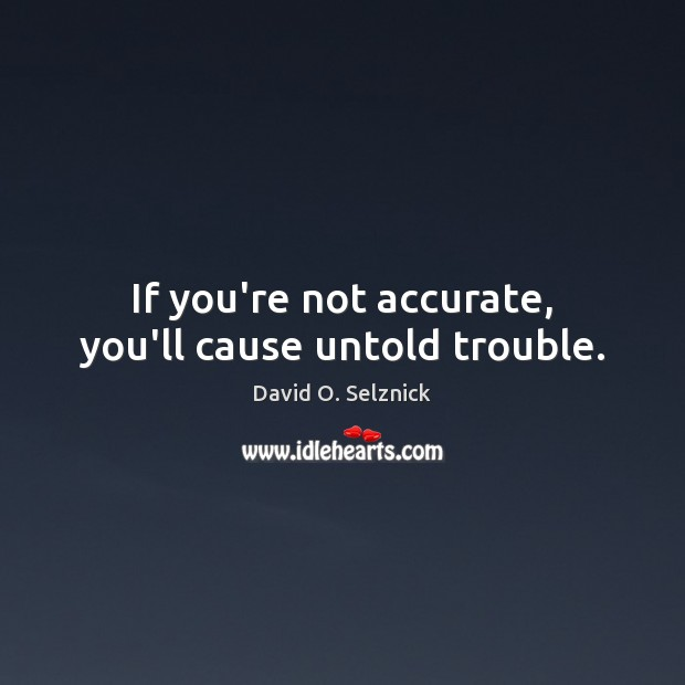 If you're not accurate, you'll cause untold trouble. David O. Selznick Picture Quote