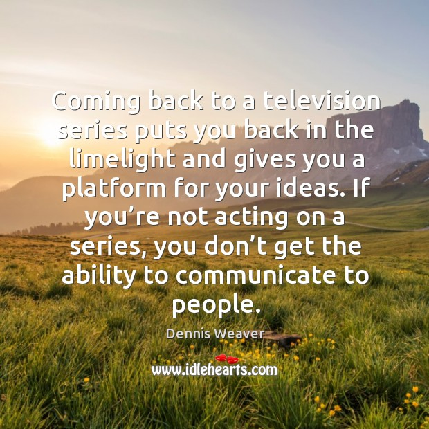 If you're not acting on a series, you don't get the ability to communicate to people. Image