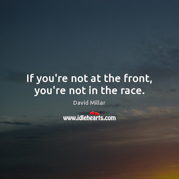 If you're not at the front, you're not in the race. David Millar Picture Quote