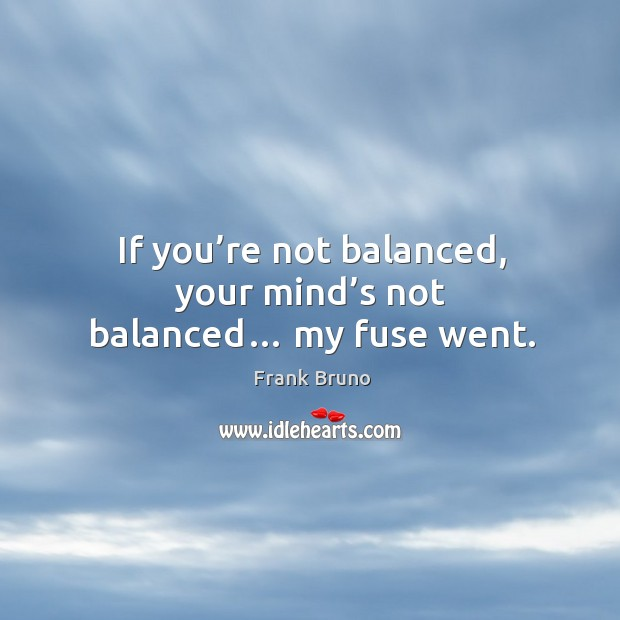 If you're not balanced, your mind's not balanced… my fuse went. Image