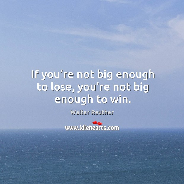 If you're not big enough to lose, you're not big enough to win. Image