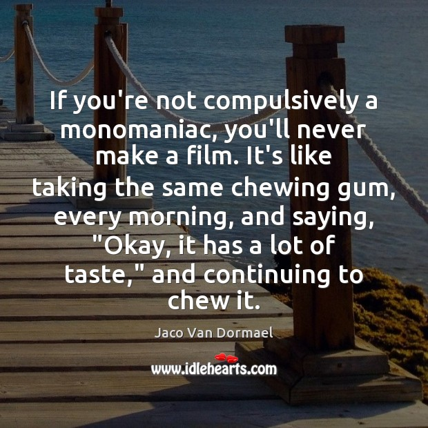 If you're not compulsively a monomaniac, you'll never make a film. It's Image
