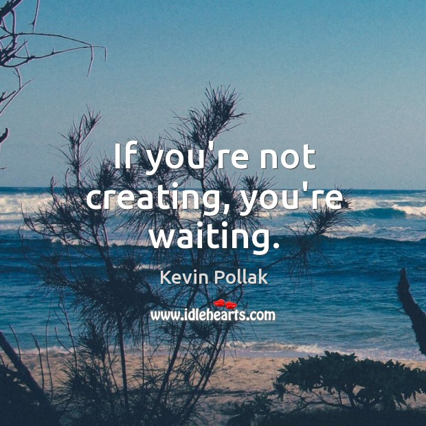 If you're not creating, you're waiting. Image