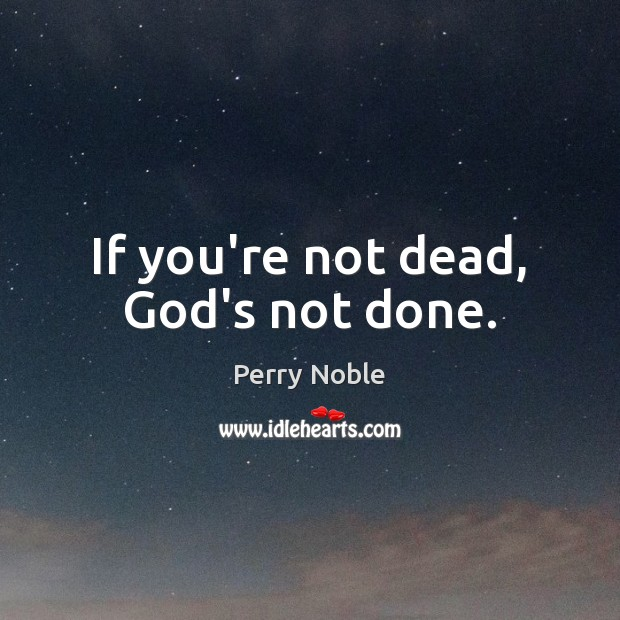 If you're not dead, God's not done. Image