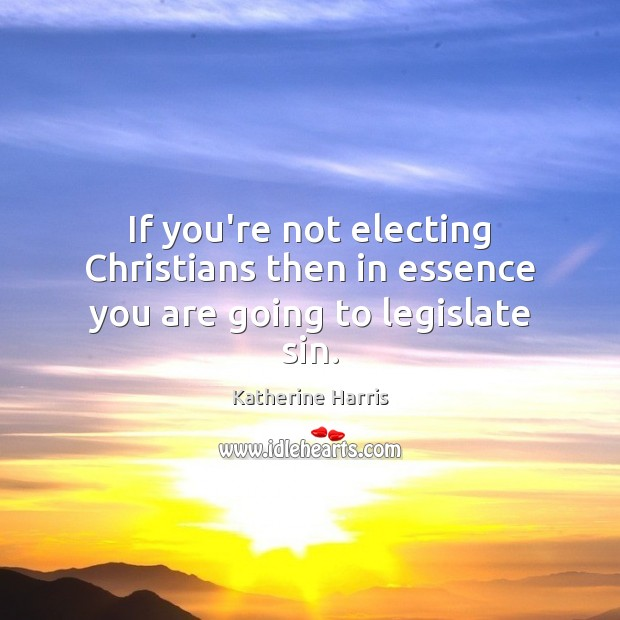 If you're not electing Christians then in essence you are going to legislate sin. Image