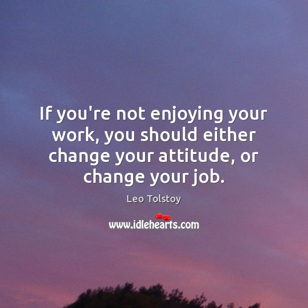 Image, If you're not enjoying your work, you should either change your attitude,