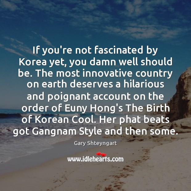 If you're not fascinated by Korea yet, you damn well should be. Gary Shteyngart Picture Quote