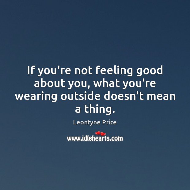 If you're not feeling good about you, what you're wearing outside doesn't mean a thing. Leontyne Price Picture Quote