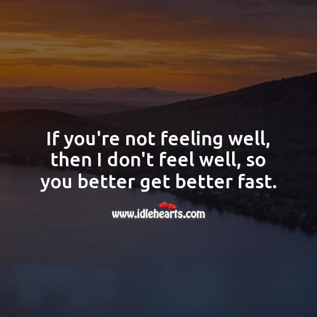 Image, If you're not feeling well, then too, so you better get better fast.
