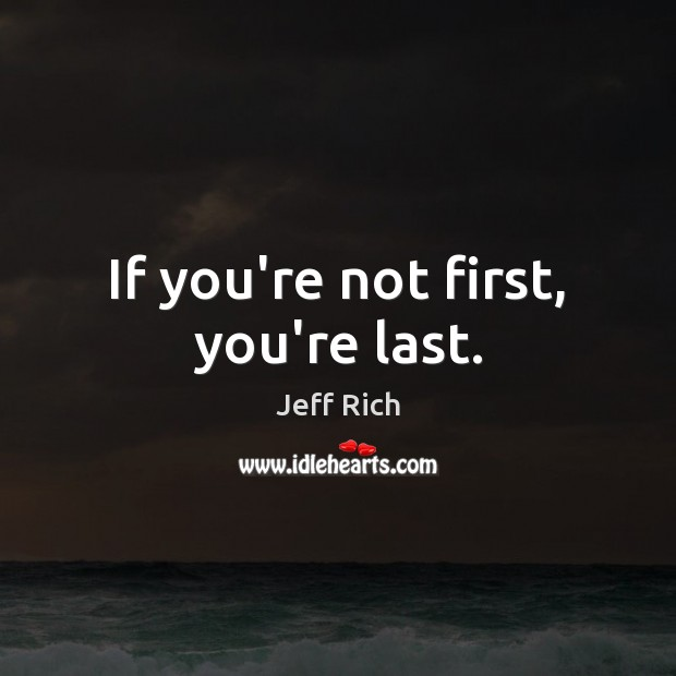 If you're not first, you're last. Image