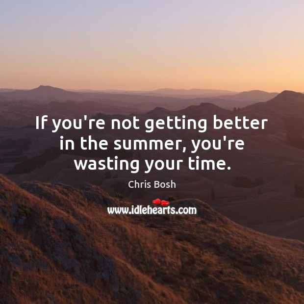 If you're not getting better in the summer, you're wasting your time. Image