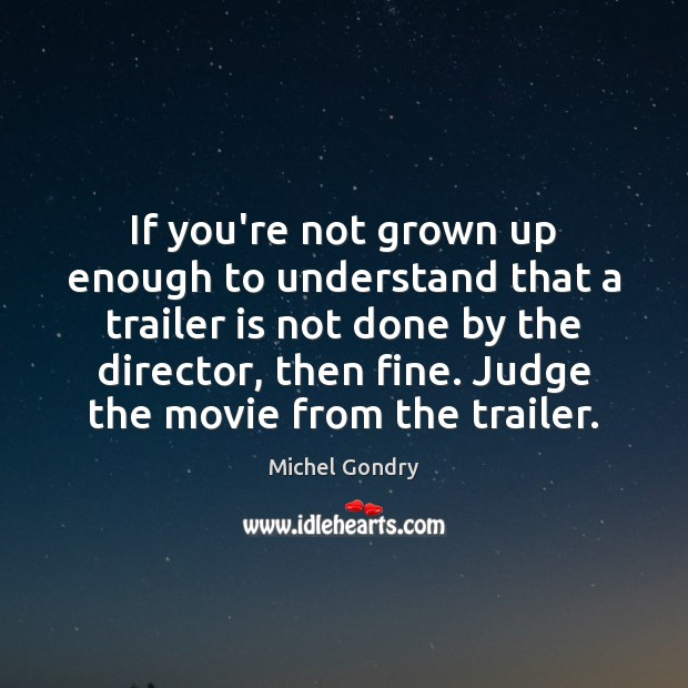 If you're not grown up enough to understand that a trailer is Michel Gondry Picture Quote