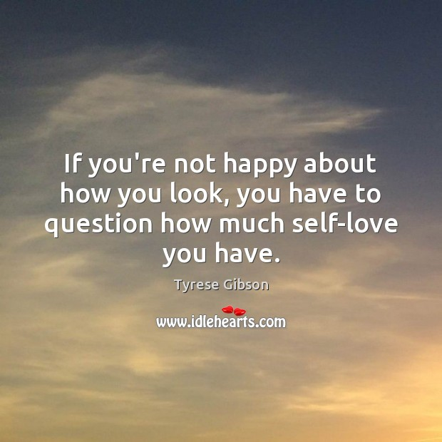 Image, If you're not happy about how you look, you have to question how much self-love you have.