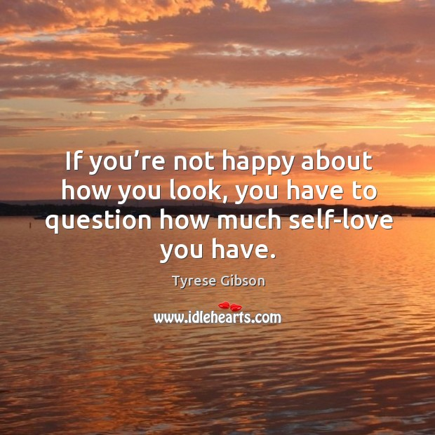 If you're not happy about how you look, you have to question how much self-love you have. Image