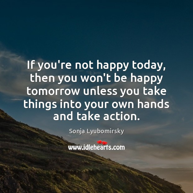 If you're not happy today, then you won't be happy tomorrow unless Image