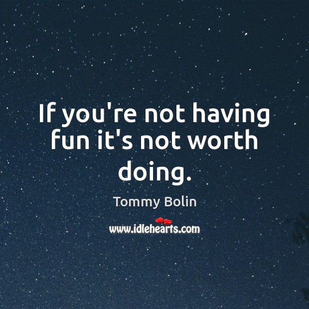 If you're not having fun it's not worth doing. Image