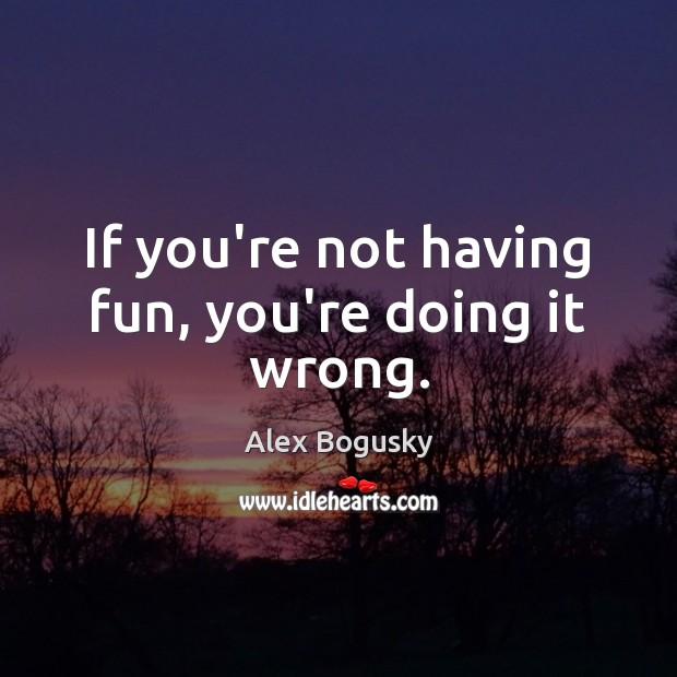 Image, If you're not having fun, you're doing it wrong.