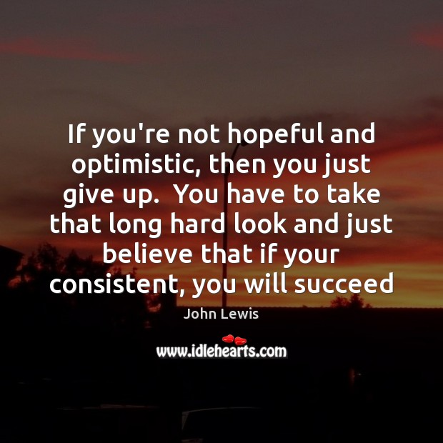 If you're not hopeful and optimistic, then you just give up.  You Image