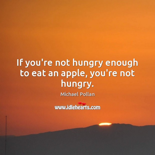 If you're not hungry enough to eat an apple, you're not hungry. Michael Pollan Picture Quote