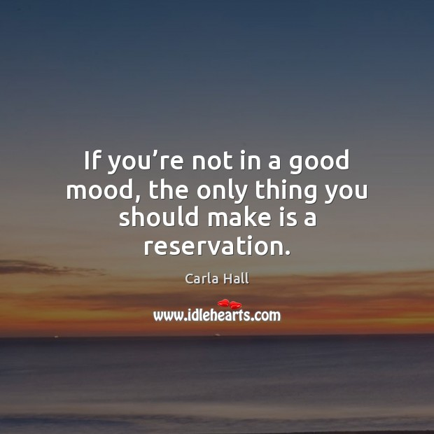 If you're not in a good mood, the only thing you should make is a reservation. Image