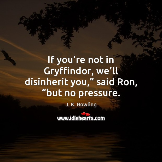 """If you're not in Gryffindor, we'll disinherit you,"""" said Ron, """"but no pressure. Image"""