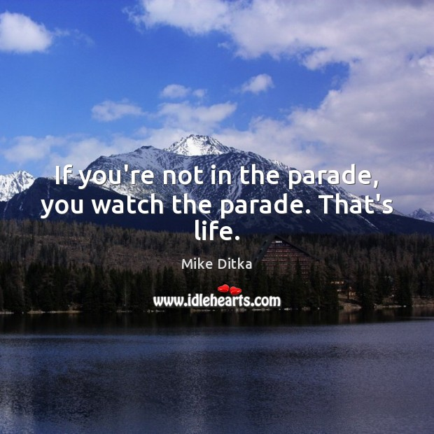 Image, If you're not in the parade, you watch the parade. That's life.
