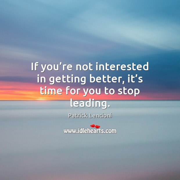 If you're not interested in getting better, it's time for you to stop leading. Patrick Lencioni Picture Quote