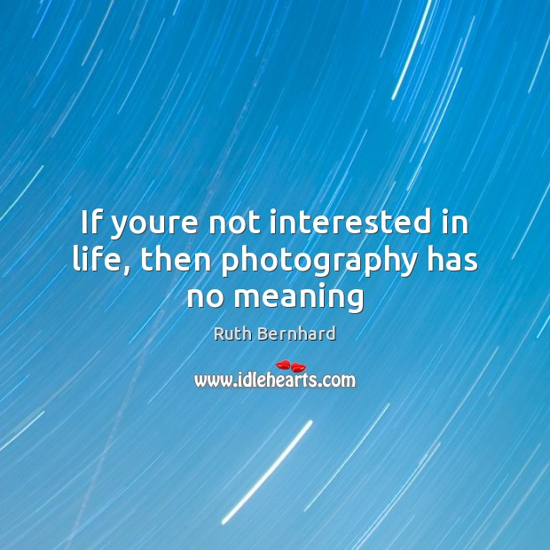 If youre not interested in life, then photography has no meaning Image