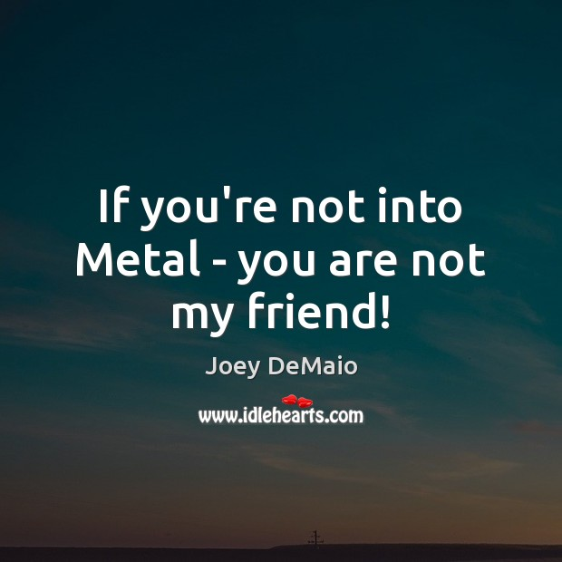 If you're not into Metal – you are not my friend! Image