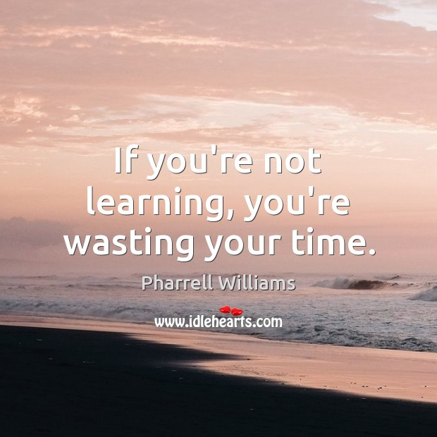 If you're not learning, you're wasting your time. Image