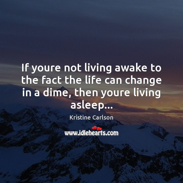 If youre not living awake to the fact the life can change Image