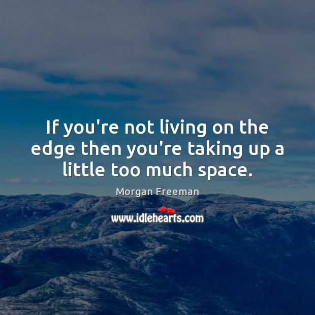 If you're not living on the edge then you're taking up a little too much space. Image