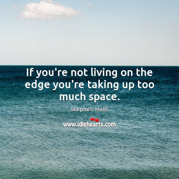 Image, If you're not living on the edge you're taking up too much space.