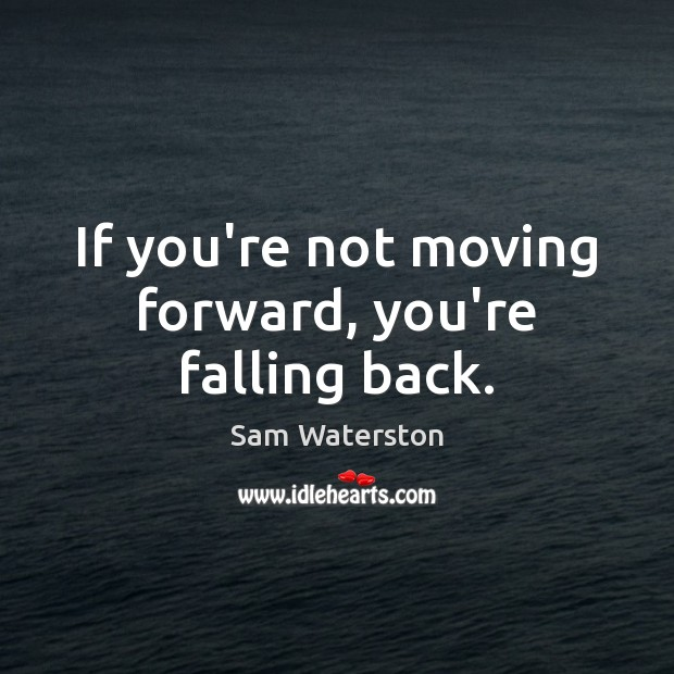 If you're not moving forward, you're falling back. Sam Waterston Picture Quote