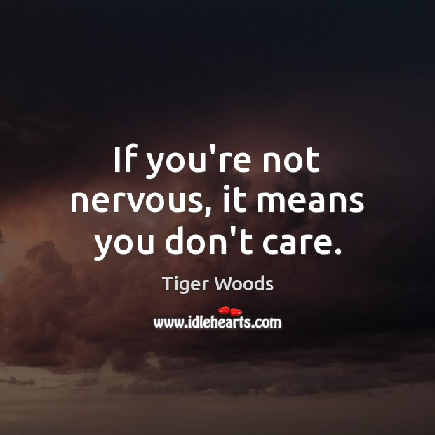 If you're not nervous, it means you don't care. Tiger Woods Picture Quote