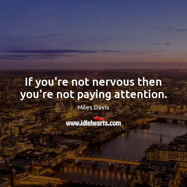 If you're not nervous then you're not paying attention. Image