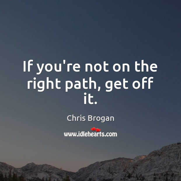 If you're not on the right path, get off it. Image