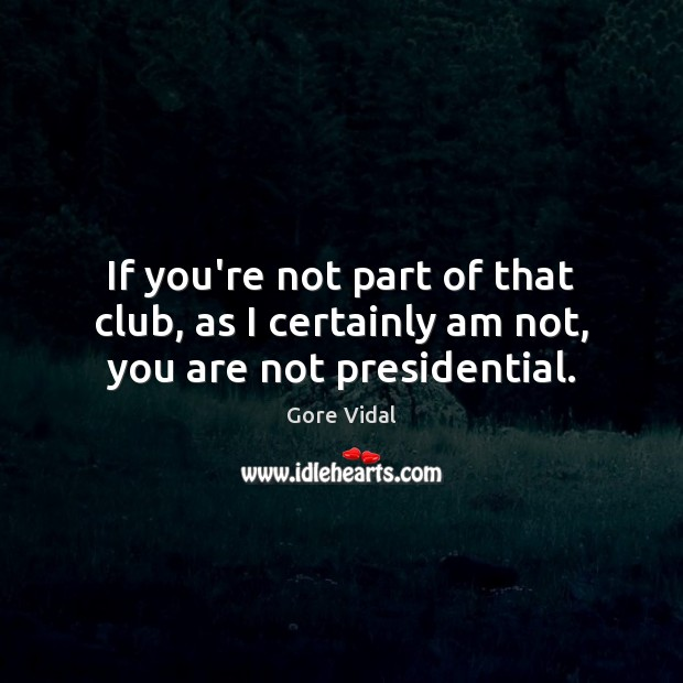 If you're not part of that club, as I certainly am not, you are not presidential. Gore Vidal Picture Quote