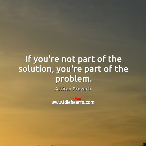 Image, If you're not part of the solution, you're part of the problem.