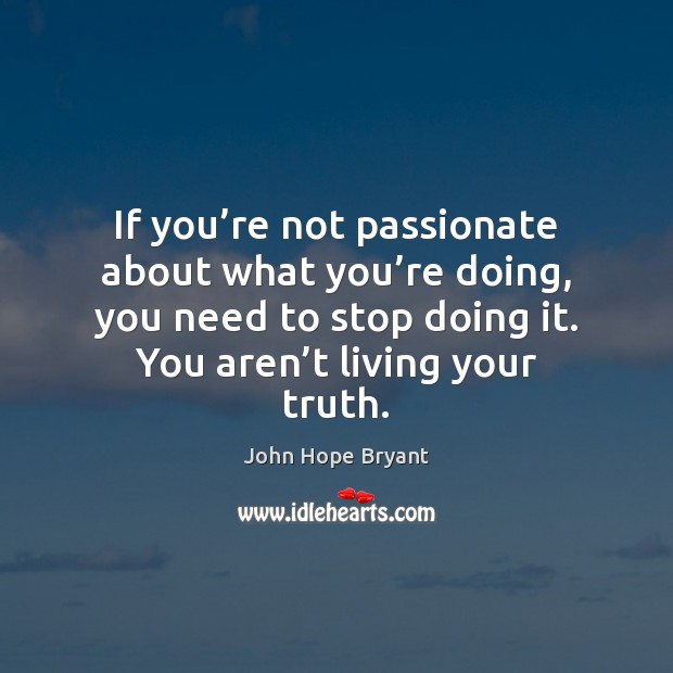 If you're not passionate about what you're doing, you need John Hope Bryant Picture Quote