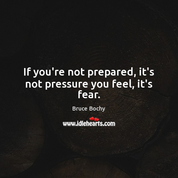 Image, If you're not prepared, it's not pressure you feel, it's fear.